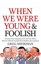When we were young & foolish : a memoir of my misguided youth with Tony Abbott, Bob Carr, Malcolm Turnbull, Kevin Rudd & other reprobates ...