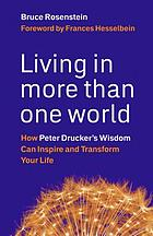 Living in more than one world : how Peter Drucker's wisdom can inspire and transform your life