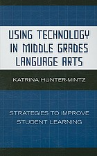 Using technology in middle grades language arts : strategies to improve student learning