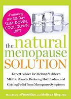 The natural menopause solution : expert advice for melting stubborn midlife pounds, reducing hot flashes, and getting relief from menopause symptoms