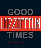 Good times, bad times : a visual biography of the ultimate band : Led Zeppelin