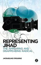 Representing Jihad : the Appearing and Disappearing Radical.