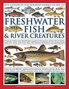 The complete illustrated world guide to freshwater fish & river creatures : a natural history and identification guide to the aquatic animal life of ponds, lakes and rivers, with more than 700 detailed illustrations and photographs