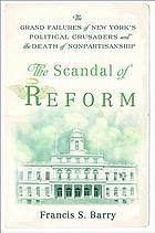 The scandal of reform : the grand failures of New York's political crusaders and the death of nonpartisanship