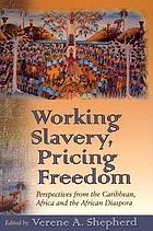 Working slavery, pricing freedom : perspectives from the Caribbean, Africa and the African diaspora