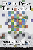 How to prove there is a God : Mortimer J. Adler's writings and thoughts about God
