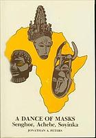 A dance of masks : Senghor, Achebe, Soyinka