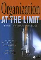 Organization at the limit : lessons from the Columbia Disaster