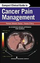 Compact clinical guide to cancer pain management : an evidence-based approach for nurses