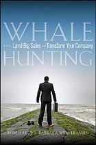 Whale hunting : how to land big sales and transform your company
