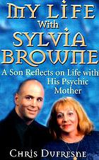 My life with Sylvia Browne : a son reflects on life with his psychic mother