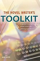 The novel writer's toolkit : a guide to writing novels and getting published