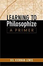 Learning to philosophize : a primer