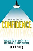 Confidence : transform the way you feel so you can achieve the things you want