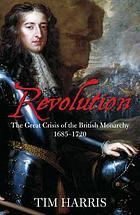 Revolution : the great crisis of the British monarchy, 1685-1720