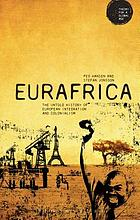 Eurafrica : the untold history of European integration and colonialism