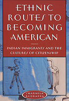Ethnic routes to becoming American : Indian immigrants and the cultures of citizenship