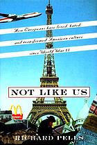 Not like us : how Europeans have loved, hated, and transformed American culture since World War II