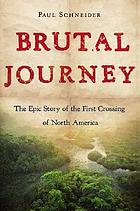 Brutal journey : the epic story of the first crossing of North America