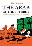 The Arab of the future. 2 : a graphic memoir : a childhood in the Middle East (1984-1985)
