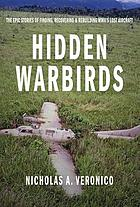 Hidden warbirds : the epic stories of finding, recovering, and rebuilding WWII's lost aircraft