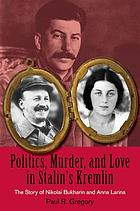 Politics, murder, and love in Stalin's Kremlin : the story of Nikolai Bukharin and Anna Larina