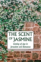 The scent of jasmine : coming of age in Jerusalem and Damascus