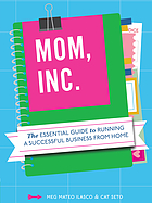 Mom, Inc. : the essential guide to running a successful business from home