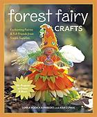 Forest fairy crafts : enchanting fairies & felt friends from simple supplies : 28+ projects to create & share