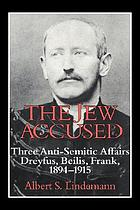 The Jew accused : three anti-Semitic affairs (Dreyfus, Beilis, Frank), 1894-1915