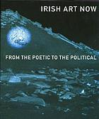 Irish art now : from the poetic to the political : [exhibition, McMullen museum of art, Boston College, Boston, October 3-December 12, 1999, Art gallery of Newfoundland and Labrador, St. John's Newfoundland, January 30-April 9, 2000, Chicago cultural center, Summer 2001]