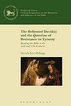 The reformed David(s) and the question of resistance to tyranny : reading the Bible in the 16th and 17th centuries