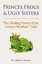Princes, frogs & ugly sisters : the healing power of the Grimm Brothers' tales