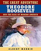 The great adventure : Theodore Roosevelt and the rise of modern America