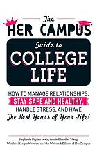The her campus guide to college life : how to manage relationships, stay safe and healthy, handle stress, and have the best years of your life