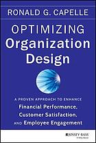 Optimizing organization design : a proven approach to enhance financial performance, customer satisfaction and employee engagement