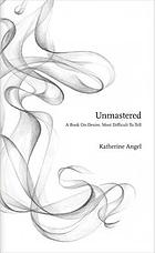 Unmastered : a book on desire, most difficult to tell