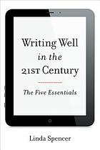 Writing well in the 21st century : the five essentials