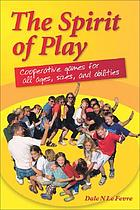 The spirit of play : cooperative games for all ages, sizes, and abilities
