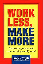 Work less, make more : [stop working so hard and create the life you want!]