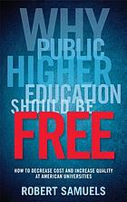 Why public higher education should be free : how to decrease cost and increase quality at American universities