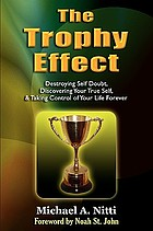 The trophy effect : destroying self-doubt, discovering your true self, and taking control of your life forever!