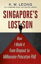 Singapore's lost son : how I made it from dropout to millionaire Princeton PhD