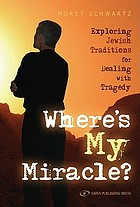 Where's my miracle? : exploring Jewish traditions for dealing with tragedy