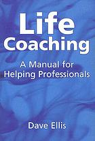 Life coaching : a manual for helping professionals