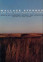Wallace Stegner and the continental vision : essays on literature, history, and landscape
