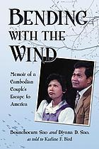 Bending with the wind : memoir of a Cambodian couple's escape to America