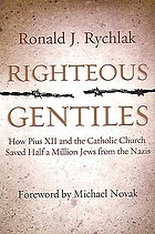 Righteous gentiles : how Pius XII and the Catholic Church saved half a million Jews from the Nazis