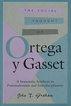 The social thought of Ortega y Gasset : a systematic synthesis in postmodernism and interdisciplinarity