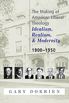 The making of American liberal theology 1900-1950 : idealism, realism, and modernity 1900-1950